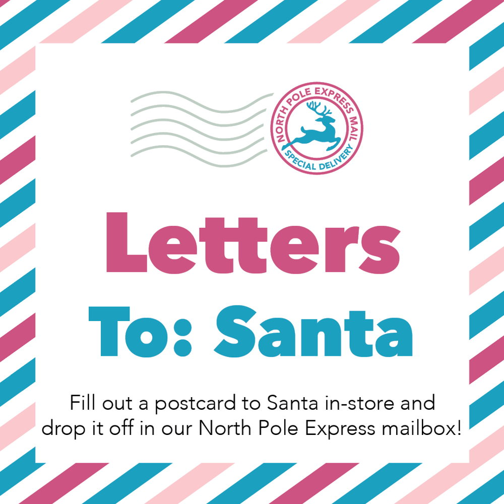 Picture of  Download and fill out a letter to Santa!  Drop it off in our in-store North Pole Express mailboxes by December 13th. Make sure to include your address so you can receive a personalized letter from The North Pole!