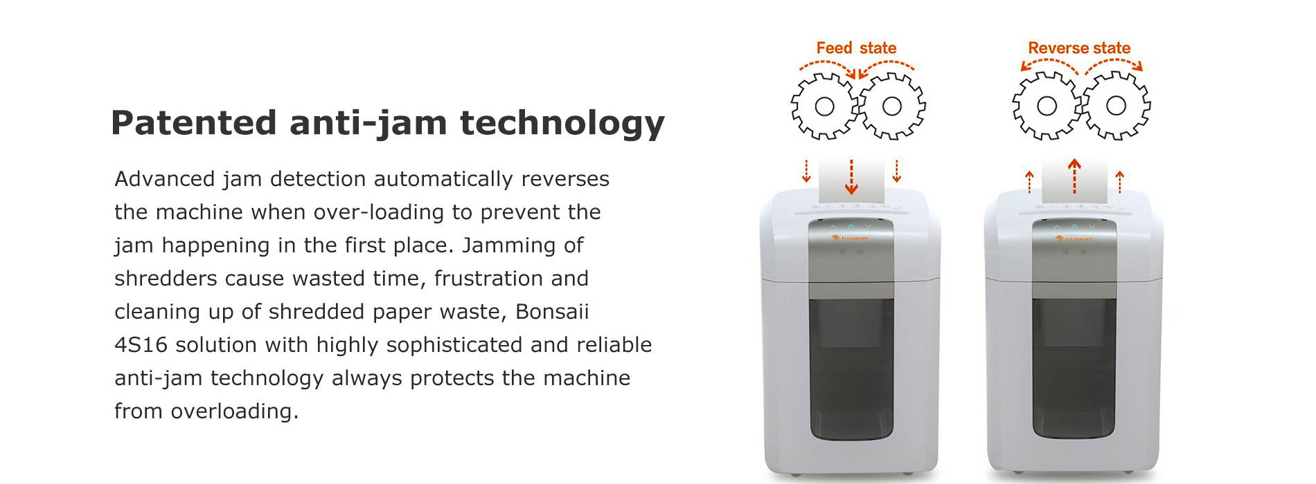 Patented anti-jam technology Advanced jam detection automatically reverses the machine when over-loading to prevent the jam happening in the first place. Jamming of shredders cause wasted time, frustration and cleaning up of shredded paper waste, Bonsaii 4S16 solution with highly sophisticated and reliable anti-jam technology always protects the machine from overloading.