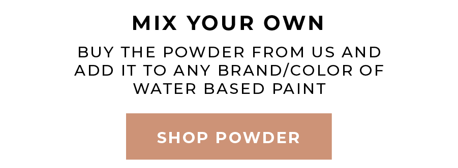 Mix Your Own - Buy the powder from us an add it to any brand/color of water based paint