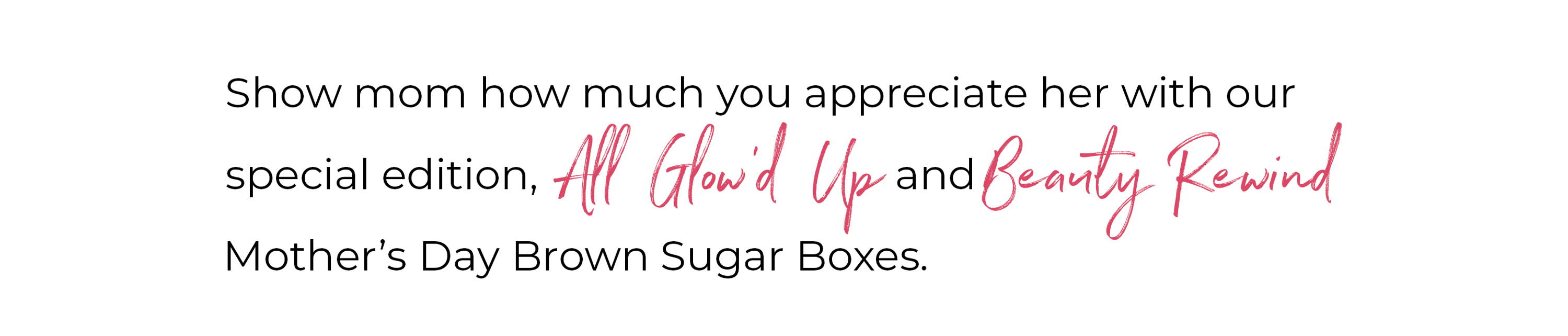 Show mom How much you appreciate her this with the Special Edition Mother's Day Brown Sugar Box