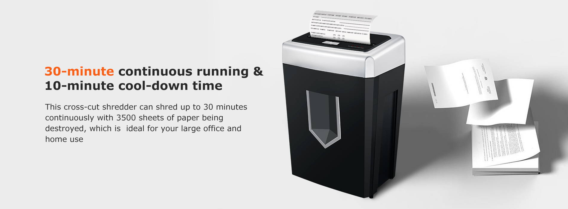 30-minute continuous running & 10-minute cool-down time  This cross-cut shredder can shred up to 30 minutes continuously with 3500 sheets of paper being destroyed, which is  ideal for your large office and home use.