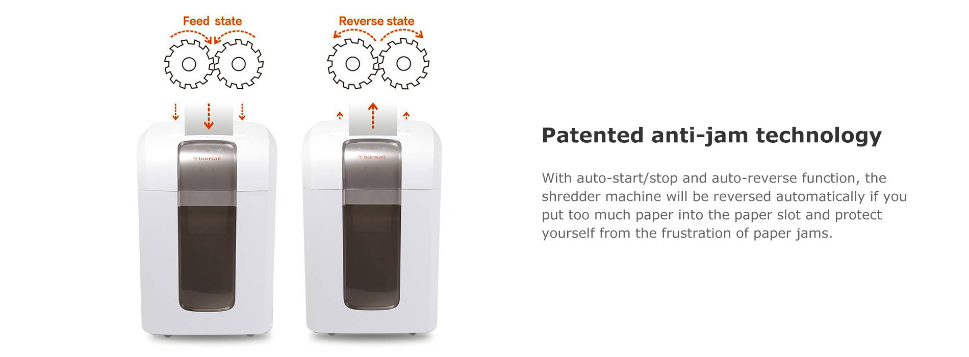 Patented anti-jam technology With auto-start/stop and auto-reverse function, the shredder machine will be reversed automatically if you put too much paper into the paper slot and protect yourself from the frustration of paper jams.