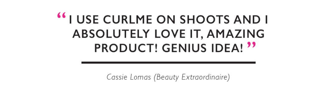 """I use CurlME on shoots and I absolutely love it, amazing product! Genius idea!"" Cassie Lomas (Beauty Extraordinaire)"