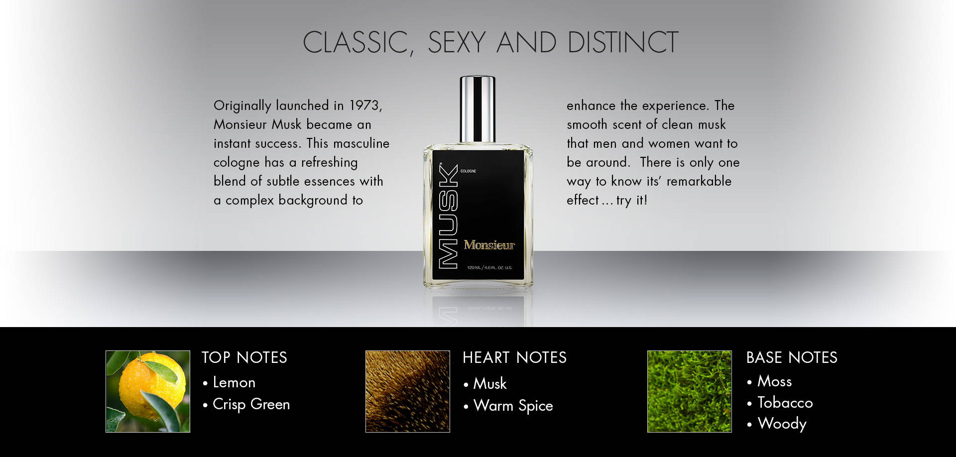 Classic, Sexy and Distinct. Originally launched in 1973, Monsieur Musk became an instant success. This masculine cologne has a refreshing blend of subtle essences with a complex background to enhance the experience. The smooth scent of clean musk that men and women want to be around.  There is only one way to know its' remarkable effect … try it! TOP NOTES • Lemon• Crisp Green. HEART NOTES • Musk• Warm Spice. BASE NOTES • Moss• Tabaco• Woody.