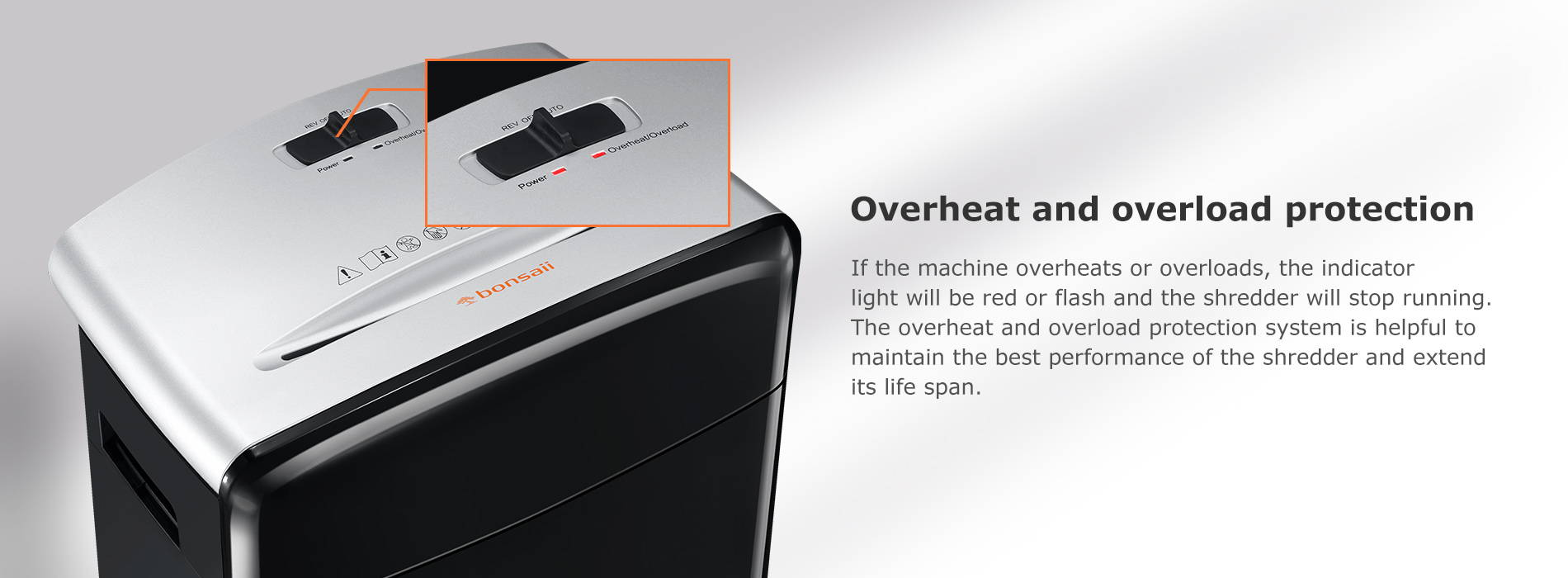 Overheat and overload protection  If the machine overheats or overloads, the indicator light will be red or flash and the shredder will stop running. The overheat and overload protection system is helpful to maintain the best performance of the shredder and extend its life span.