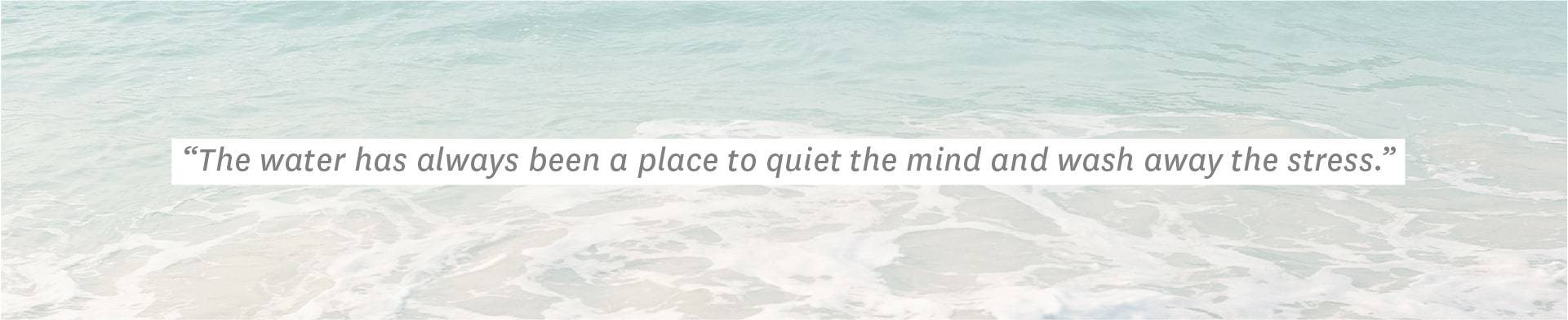 """The water has always been a place to quiet the mind and wash away the stress."""