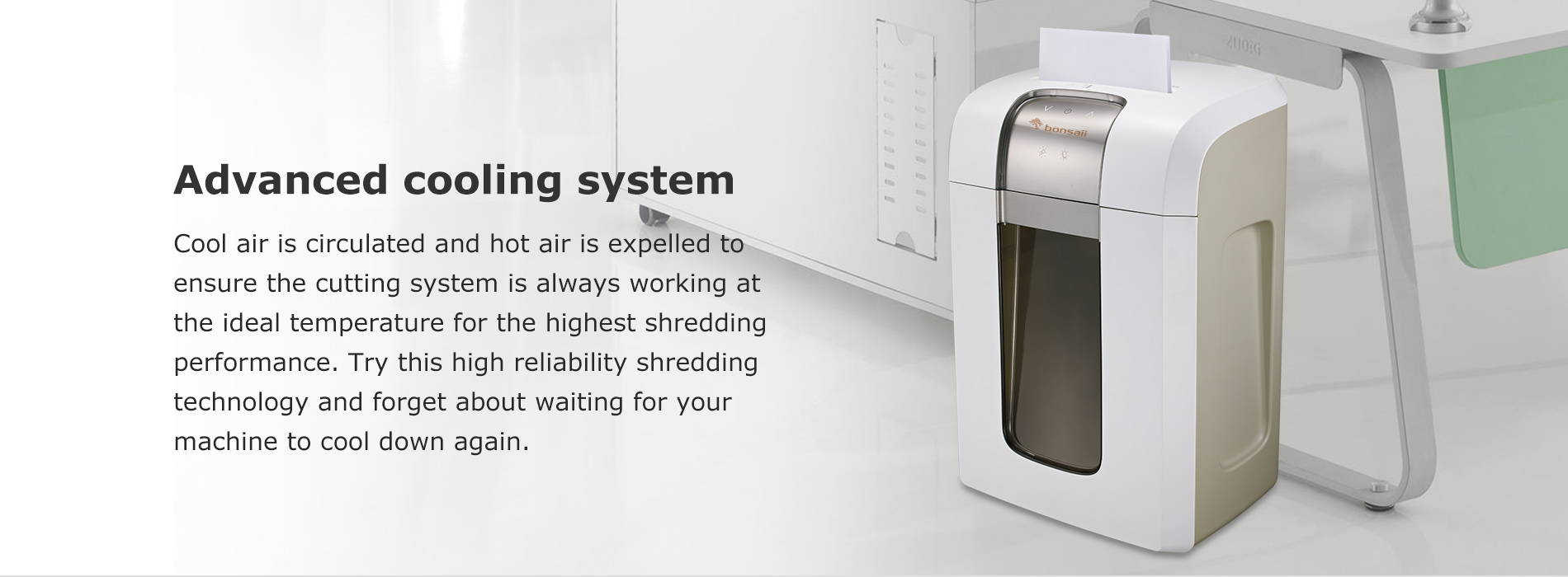 Advanced cooling system  Cool air is circulated and hot air is expelled to ensure the cutting system is always working at the ideal temperature for the highest shredding performance. Try this high reliability shredding technology and forget about waiting for your machine to cool down again.