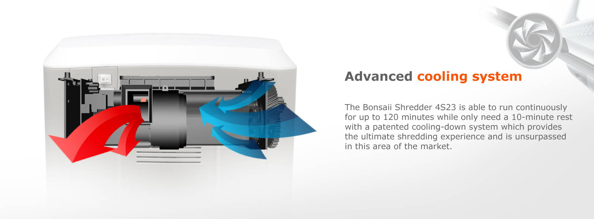 Advanced cooling system  The Bonsaii Shredder 4S23 is able to run continuously for up to 120 minutes while only need a 10-minute rest with a patented cooling-down system which provides the ultimate shredding experience and is unsurpassed in this area of the market.