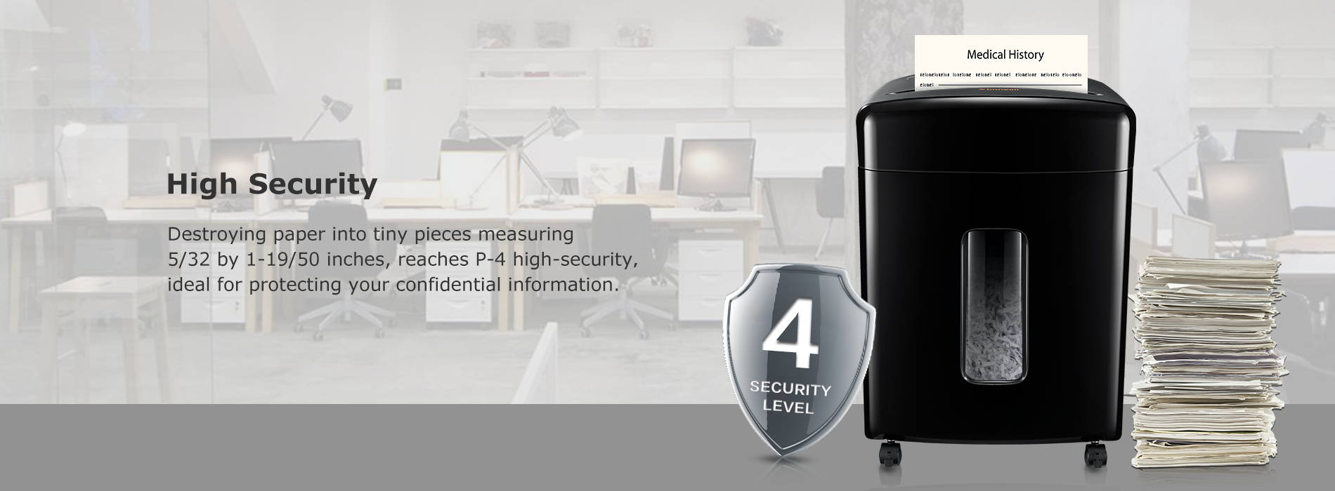High Security Destroying paper into tiny pieces measuring 5/32 by 1-19/50 inches, reaches P-4 high-security,ideal for protecting your confidential information.