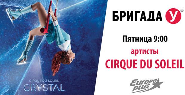Артисты Cirque du Soleil в «Бригаде У» на «Европе Плюс» - Новости радио OnAir.ru