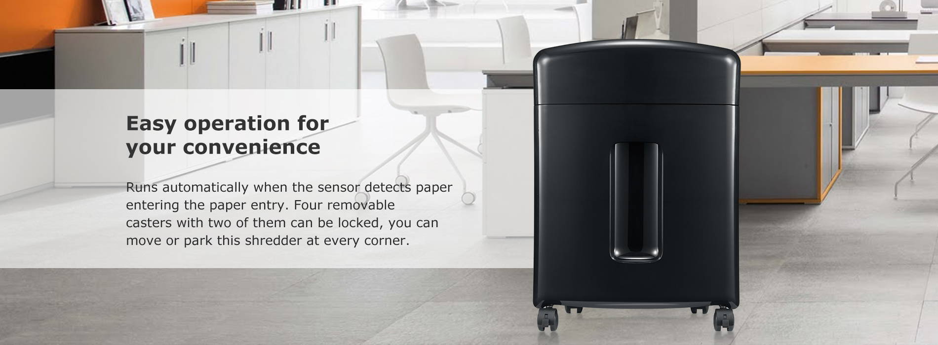 Easy operation for your convenience  Runs automatically when the sensor detects paper entering the paper entry. Four removable casters with two of them can be locked, you can move or park this shredder at every corner.