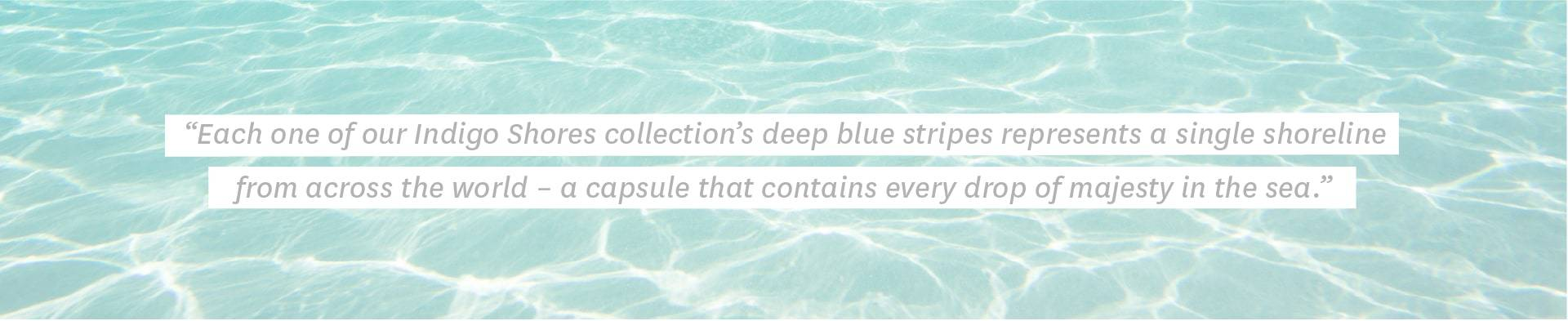 Each one of our Indigo Shores collection's deep blue stripes represents a single shoreline from across the world – a capsule that contains every drop of majesty in the sea.