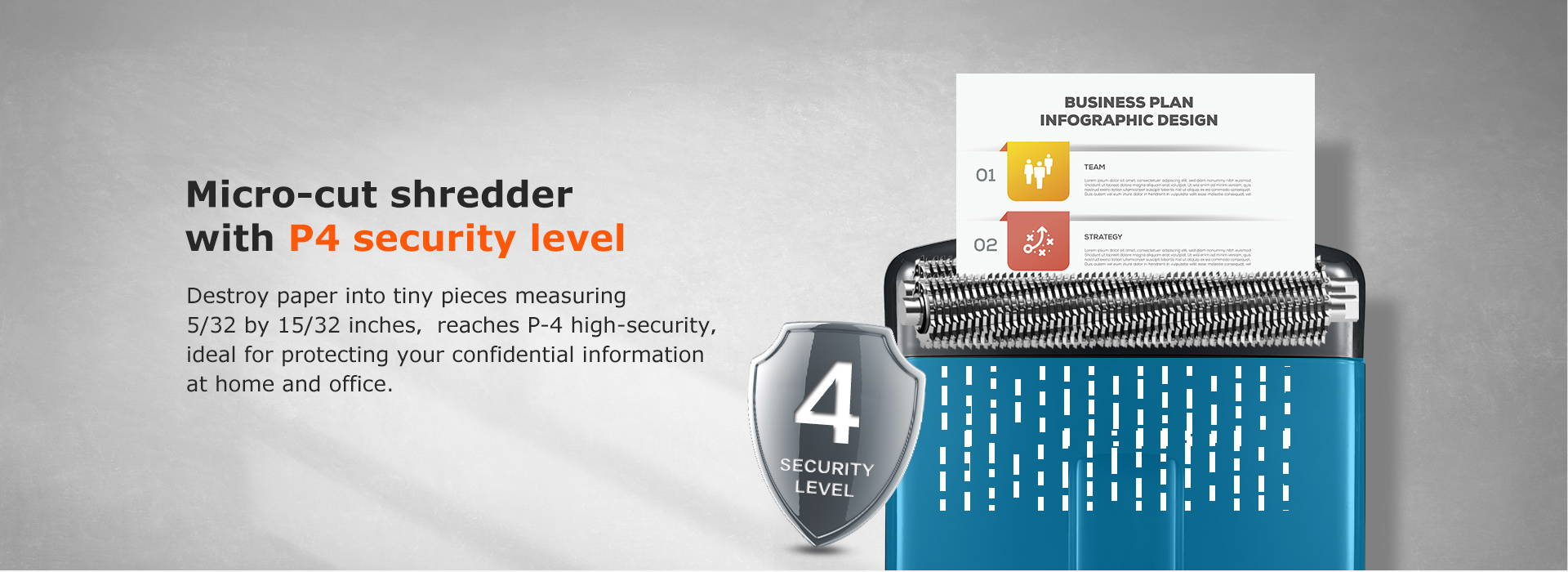 Micro-cut shredder with P4 security level  Destroy paper into tiny pieces measuring 5/32 by 15/32 inches,reaches P-4 high-security,ideal for protecting your confidential information at home and office.