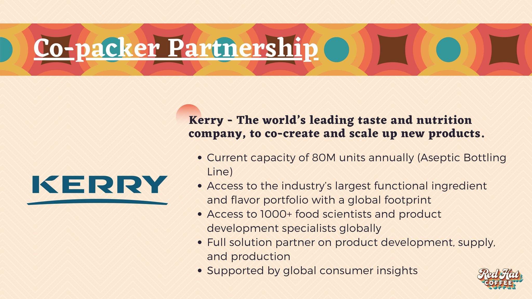 Co-packer partnership with Kerry, the world's leading taste and nutrition company. Current capacity of 80M unites annually. Access to the industry's largest functional ingredient and flavor portfolio with a global footprint. Access to 1000 food scientists and product development specialists. Full solution partner.