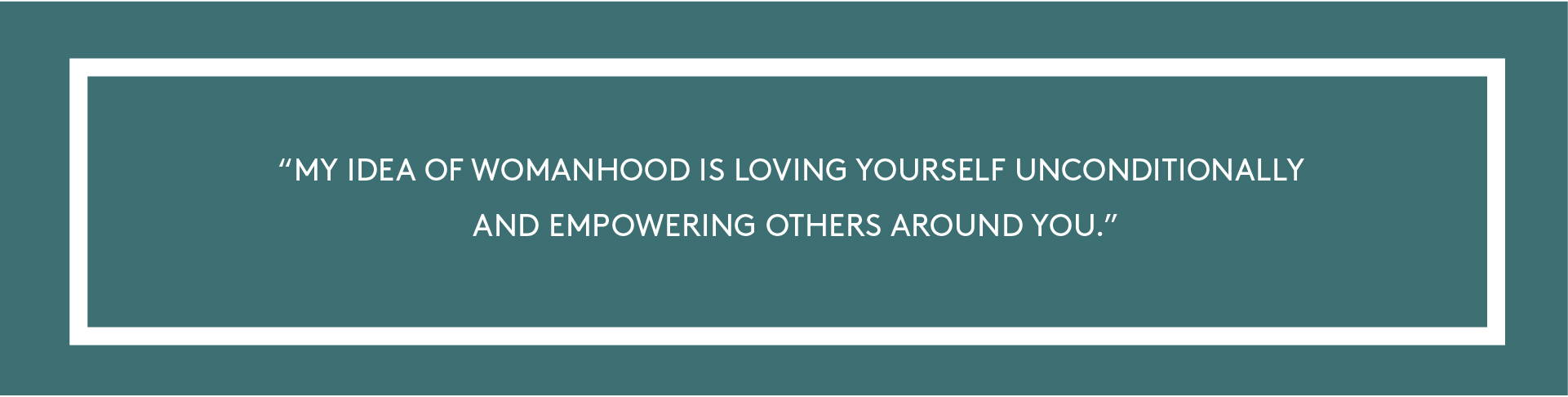 """""""My idea of womanhood is loving yourself unconditionally and empowering others around you."""""""