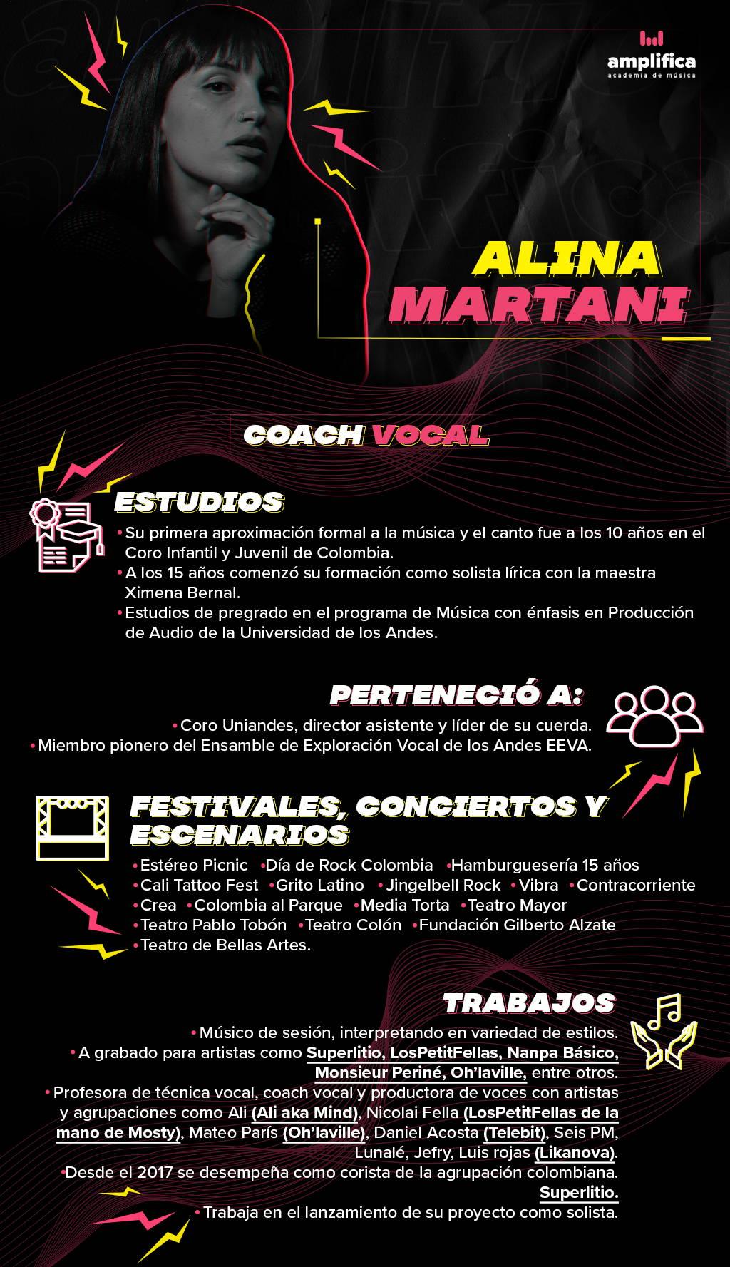 Coach Vocal - Superlitio, LosPetitFellas, Nanpa Básico, Monsieur Periné, Oh'laville, entre otros  Alina Martani es cantante contralto. Su primera aproximación formal a la música y el canto fue a los 10 años en el Coro Infantil y Juvenil de Colombia. A los 15 años comenzó su formación como solista lírica con la maestra Ximena Bernal. En la adolescencia empezó a explorar con sonoridades afuera de la música clásica, encontrando en ritmos como el Blues, el Soul y el R&b, una identidad sonora. Más adelante realizó sus estudios de pregrado en el programa de Música con énfasis en Producción de Audio de la Universidad de los Andes y fue miembro del Coro Uniandes, director asistente y líder de su cuerda. También fue miembro pionero del Ensamble de Exploración Vocal de los Andes EEVA. Luego de egresada se ha dedicado en los últimos casi 10 años a trabajar como músico de sesión, interpretando en variedad de estilos y grabando para artistas como Superlitio, LosPetitFellas, Nanpa Básico, Monsieur Periné, Oh'laville, entre otros. Por fuera del estudio, ha participado en festivales y conciertos como Estéreo Picnic, Día de Rock Colombia, Hamburguesería 15 años, Cali Tattoo Fest, Grito Latino, Jingelbell Rock, Vibra, Contracorriente, Crea, Colombia al Parque, en escenarios como la Media Torta, el Teatro Mayor, el Teatro Pablo Tobón, el Teatro Colón, la Fundación Gilberto Alzate y el Teatro de Bellas Artes. En los últimos años ha trabajado como profesora de técnica vocal, coach vocal y productora de voces con artistas y agrupaciones como Ali (Ali aka Mind), Nicolai Fella (LosPetitFellas de la mano de Mosty), Mateo París (Oh'laville), Daniel Acosta (Telebit), Seis PM, Lunalé, Jefry, Luis rojas (Likanova). Actualmente se desempeña como corista de la agrupación colombiana Superlitio desde el año 2017 y trabaja en el lanzamiento de su proyecto como solista.