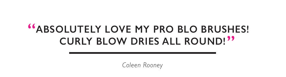 """Absolutely love my Pro Blo brushes. Curly blow dries all round!"" Coleen Rooney"