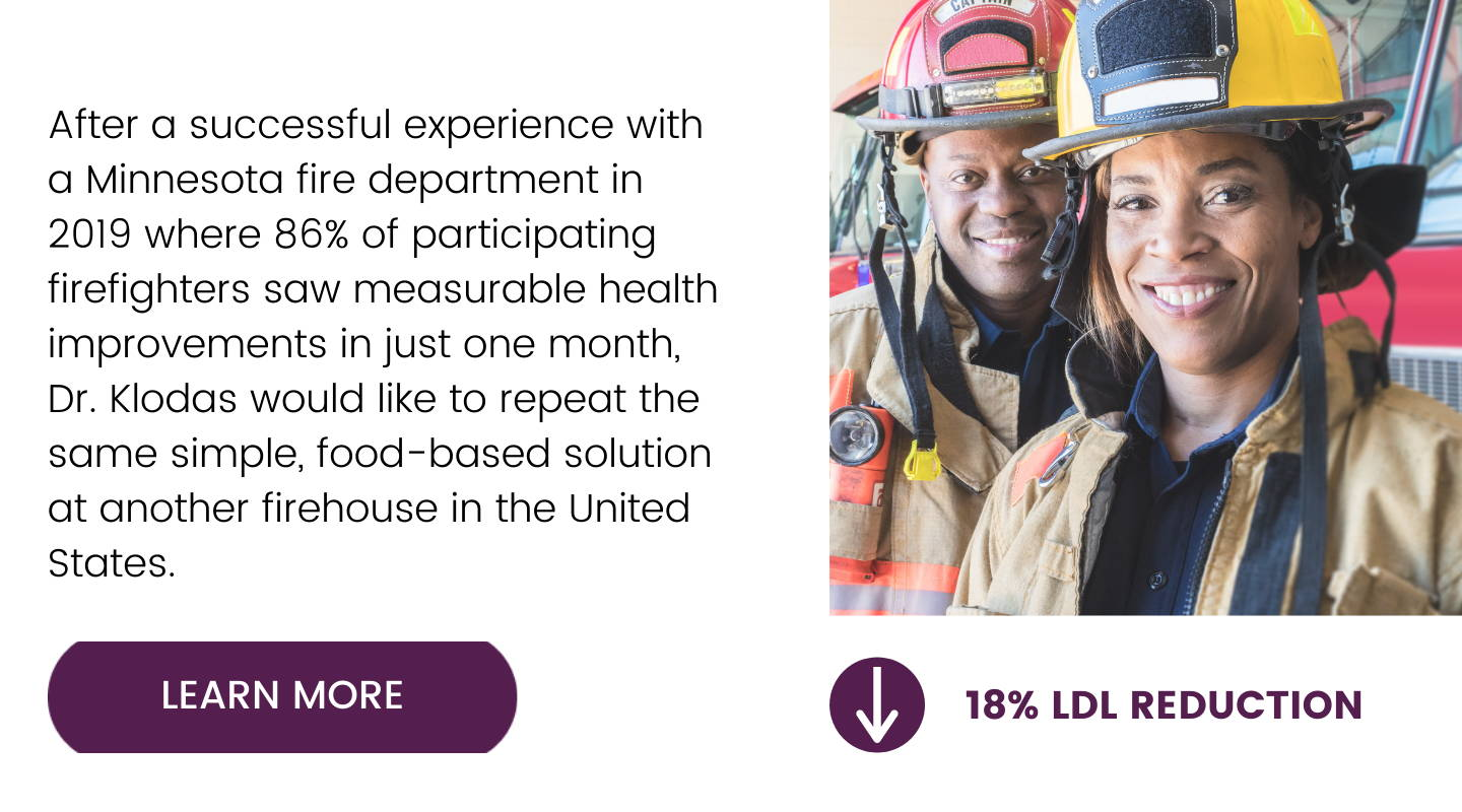 """Image has left justified text that reads: After a successful experience with a Minnesota fire department in 2019 where 86% of participating firefighters saw measurable health improvements in just one month, Dr. Klodas would like to repeat the same simple, food based solution at another firehouse in the United States. Below text is a button that says """"Learn More"""". To the right of the text is a picture of a male and female firefighter in gear. Below their picture text reads 18% LDL reduction."""