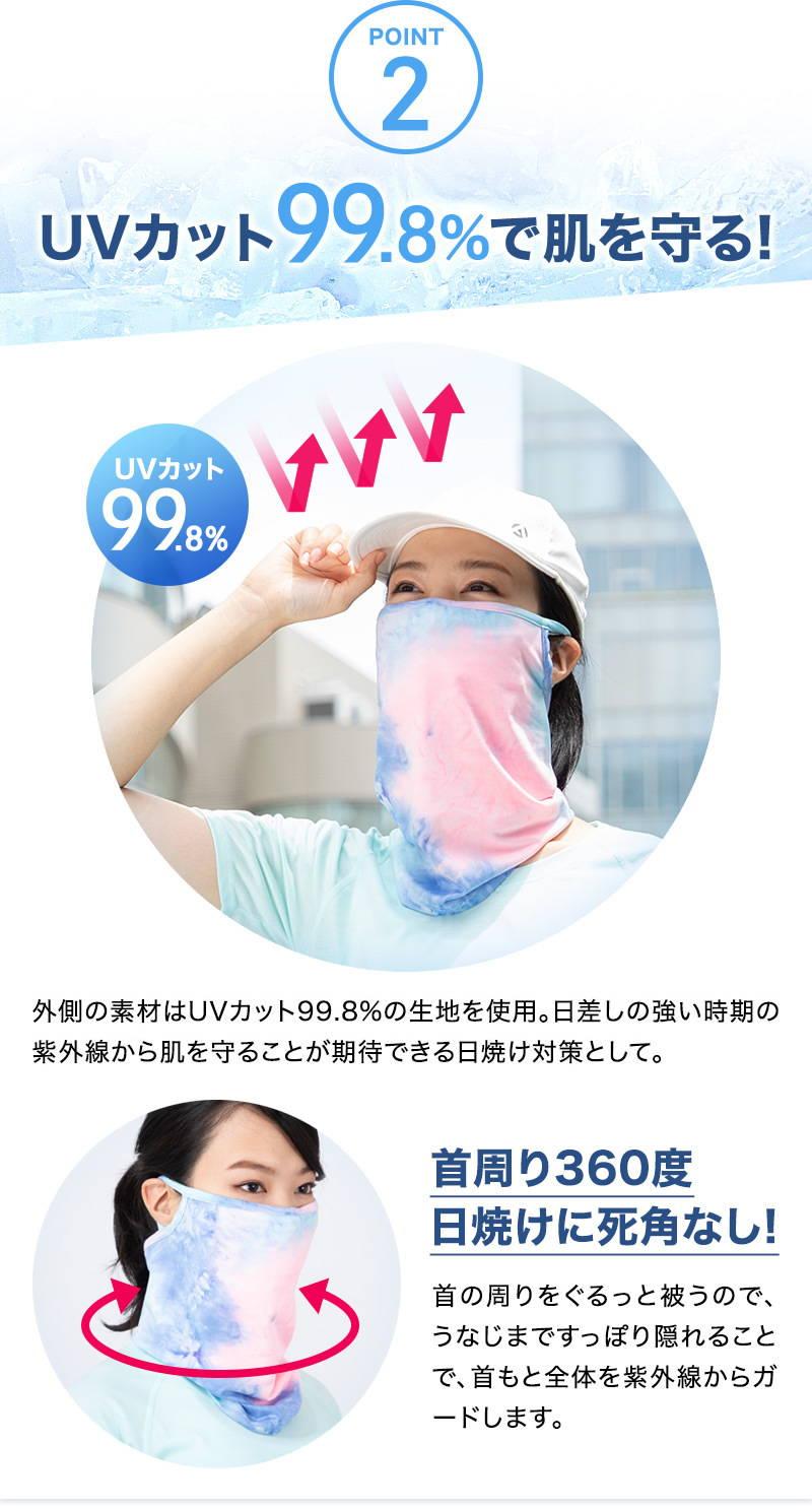 【POINT 2:UVカット99.8%で肌を守る!】外側の素材はUVカット99.8%の生地を使用。日差しの強い時期の紫外線から肌を守ることが期待できる日焼け対策として。首周り360度。日焼けに死角なし!首の周りをぐるっと被うので、うなじまですっぽり隠れることで、首もと全体を紫外線からガードします。