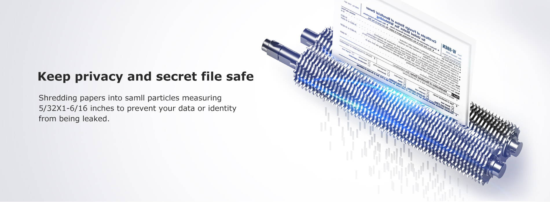 Keep privacy and secret file safe Shredding papers into samll particles measuring 5/32X1-6/16 inches to prevent your data or identity from being leaked.