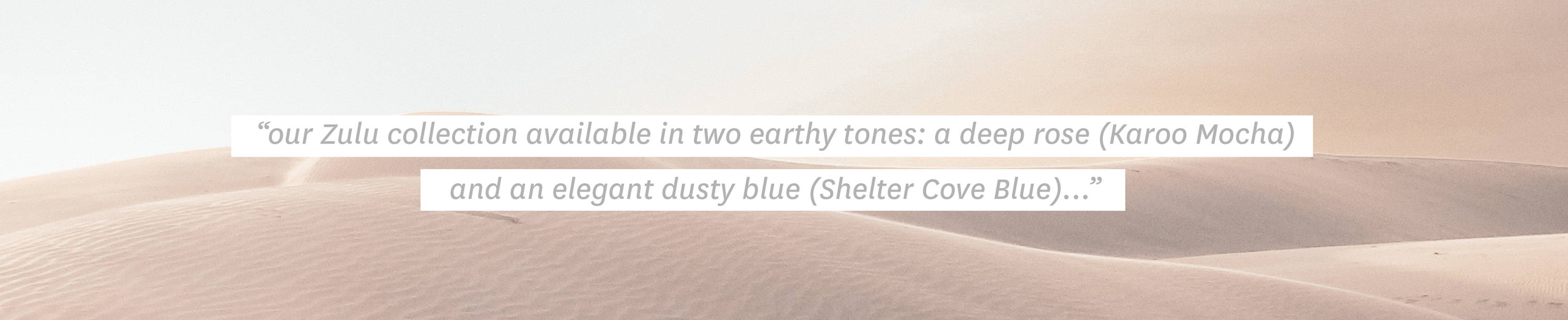 "Quote: ""our Zulu collection is available in two earthy tones: a deep rose (Karoo Mocha) that evokes sloping desert dunes under the afternoon sun, and an elegant dusty blue (Shelter Cove Blue)..."""