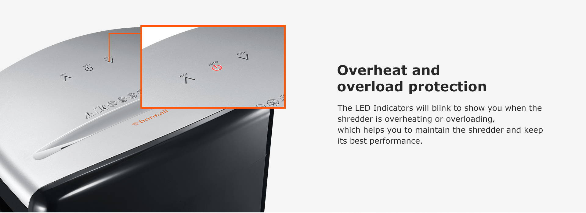 Overheat and overload protection  The LED Indicators will blink to show you when the shredder is overheating or overloading,which helps you to maintain the shredder and keep its best performance.