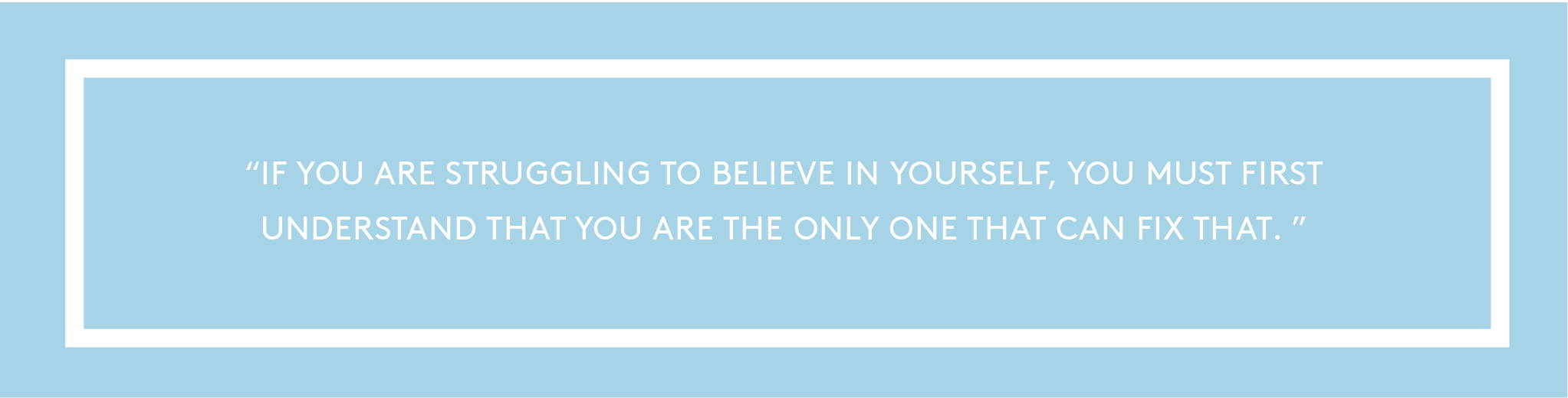 ''If you are struggling to believe in yourself, you must first understand that you are the only one that can fix that.''