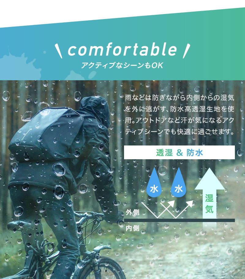 comfortable:アクティブなシーンもOK、雨などは防ぎながら内側からの湿気を外に逃がす、防水高透湿生地を使用。アウトドアなど汗が気になるアクティブシーンでも快適に過ごせます。透湿&防水