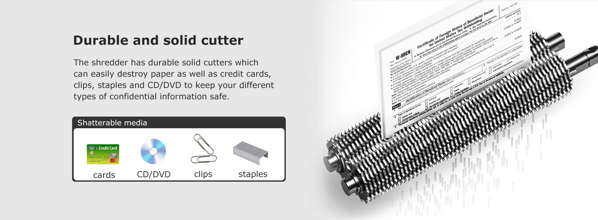 Durable and solid cutter The shredder has durable solid cutters which can easily destroy paper as well as credit cards, clips, staples and CD/DVD to keep your different types of confidential information safe.
