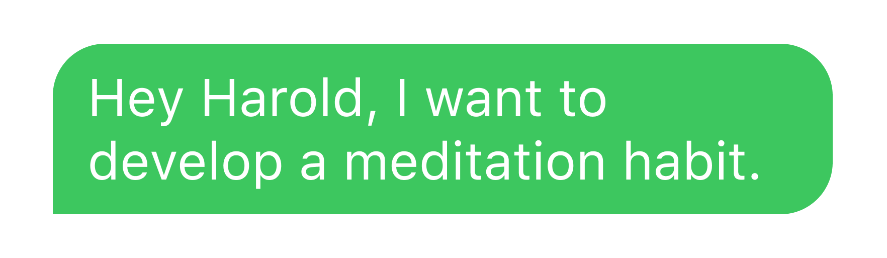 """Image of a sent text message that says """"Hey Harold, I want to develop a meditation habit."""""""