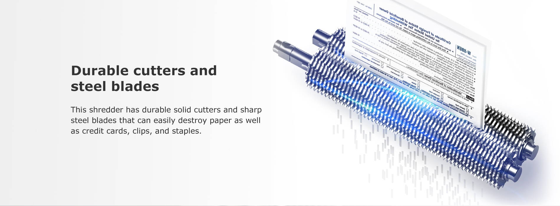 Durable cutters and steel blades This shredder has durable solid cutters and sharp steel blades that can easily destroy paper as well as credit cards, clips, and staples.