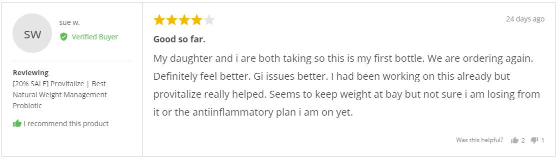 """My daughter and i are both taking so this is my first bottle. We are ordering again. Definitely feel better. Gi issues better. I had been working on this already but provitalize really helped. Seems to keep weight at bay but not sure i am losing from it or the anti-inflammatory plan i am on yet."" - Sue W."