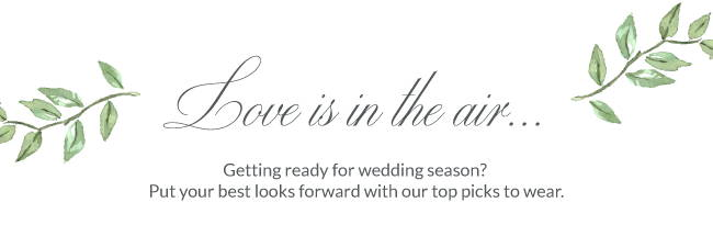 Love is in the air...Getting ready for wedding season? Put your best looks forward with our top picks to wear.