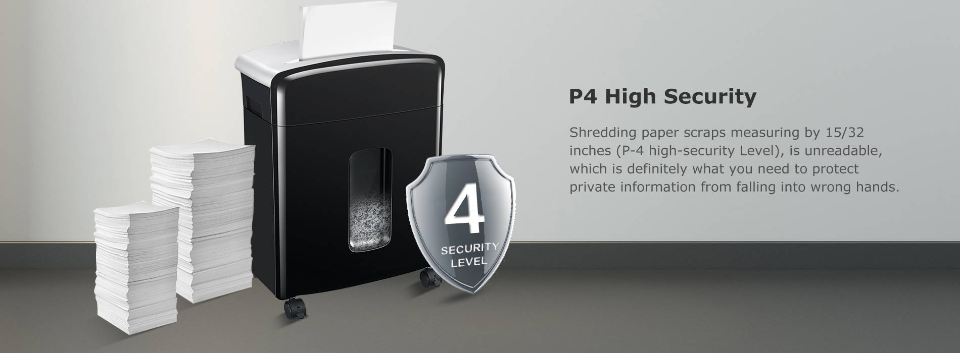 P4 High Security Shredding paper scraps measuring by 15/32 inches (P-4 high-security Level), is unreadable, which is definitely what you need to protect private information from falling into wrong hands.