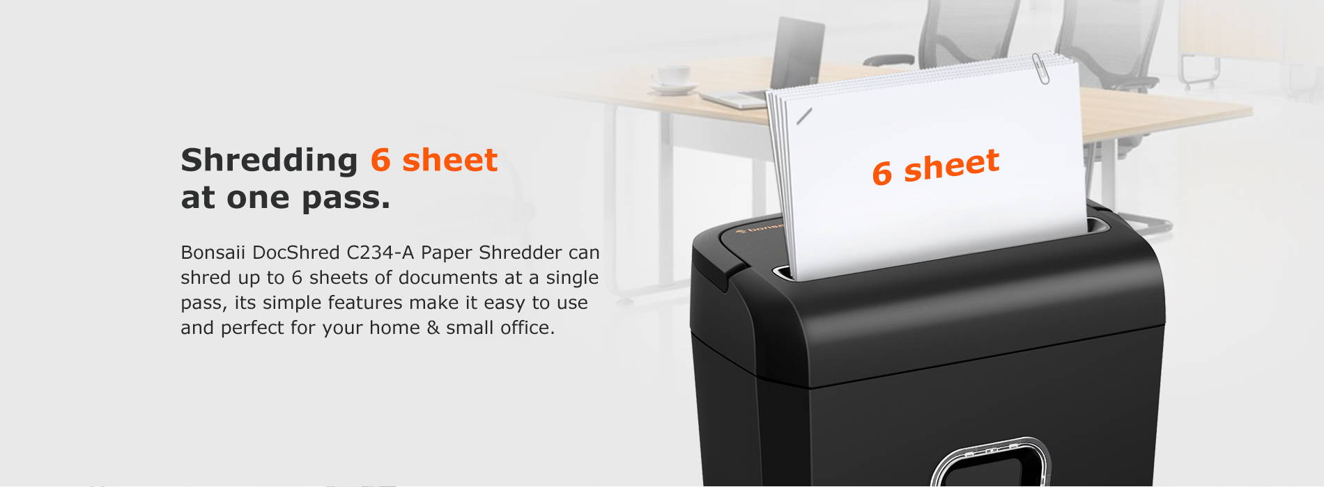 Shredding 6 sheet at one pass Bonsaii DocShred C234-A Paper Shredder can shred up to 6 sheets of documents at a single pass, its simple features make it easy to use and perfect for your home & small office.