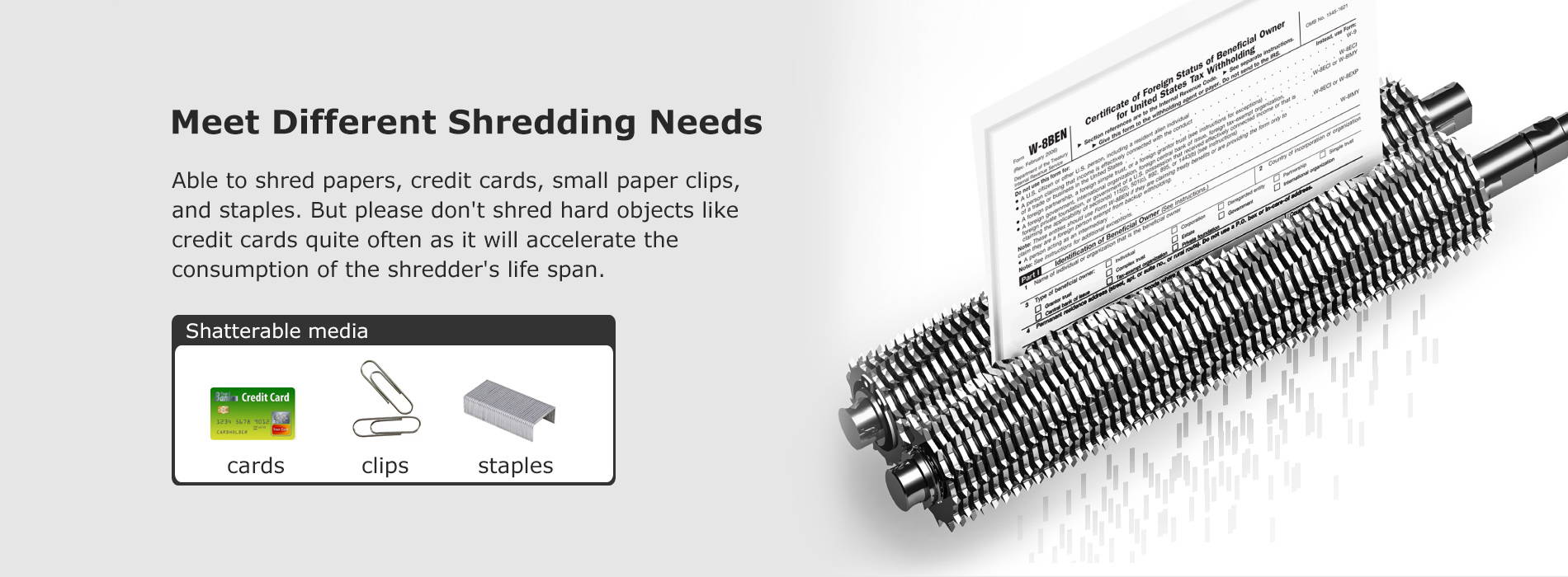 Meet Different Shredding Needs Able to shred papers, credit cards, small paper clips, and staples. But please don't shred hard objects like credit cards quite often as it will accelerate the consumption of the shredder's life span.
