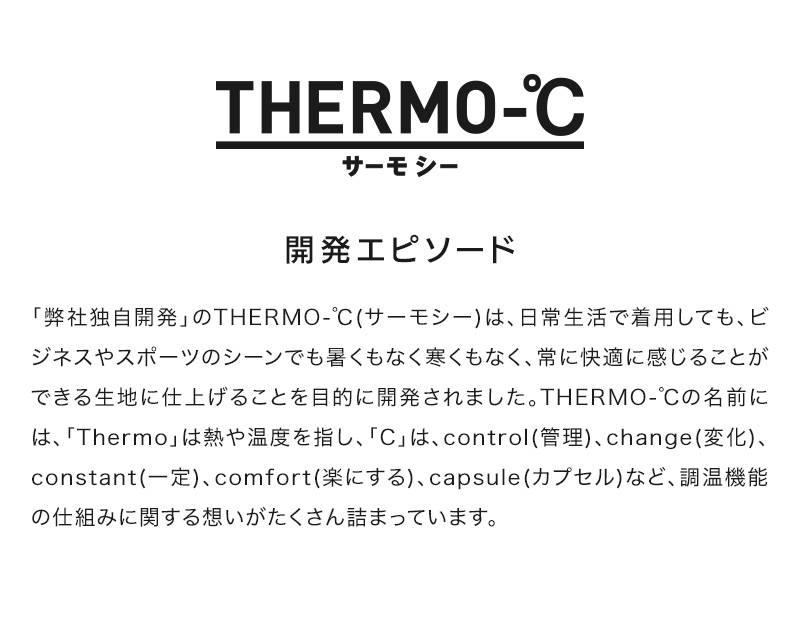 THERMO-℃ サーモ シー、開発エピソード、「弊社独自開発」のTHERMO-℃(サーモシー)は、日常生活で着用しても、ビジネスやスポーツのシーンでも暑くもなく寒くもなく、常に快適に感じることができる生地に仕上げることを目的に開発されました。THERMO-℃の名前には、「Thermo」は熱や温度を指し、「C」は、control(管理)、change(変化)、constant(一定)、comfort(楽にする)、capsule(カプセル)など、調温機能の仕組みに関する想いがたくさん詰まっています。