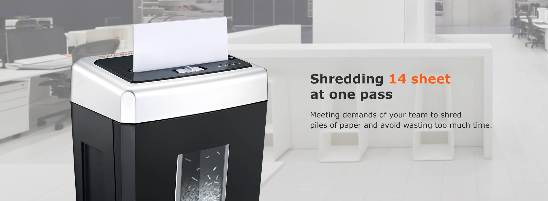 Shredding 14 sheet at one pass Meeting demands of your team to shred piles of paper and avoid wasting too much time.
