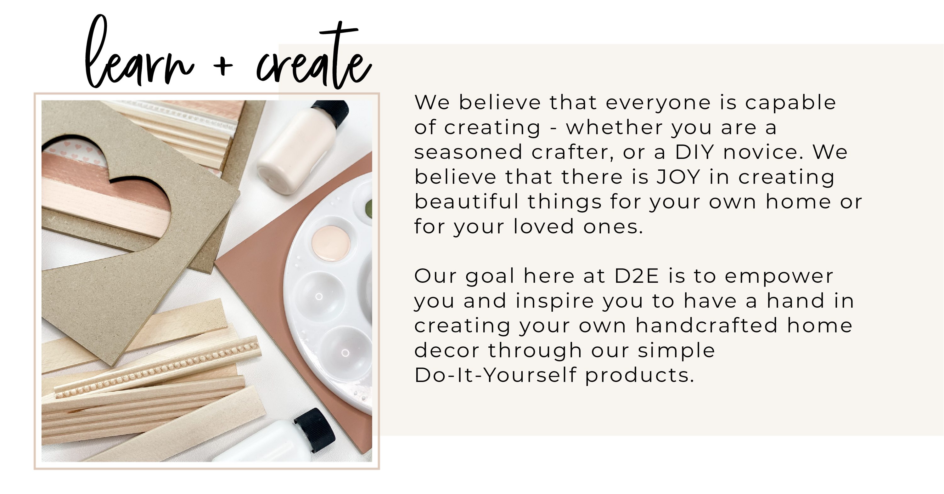 We believe that everyone is capable of creating - whether you are a seasoned crafter, or a DIY novice. We believe that there is JOY in creating beautiful things for your own home or for your loved ones.  Our goal here at D2E is to empower you and inspire you to have a hand in creating your own handcrafted home decor through our simple Do-It-Yourself products.