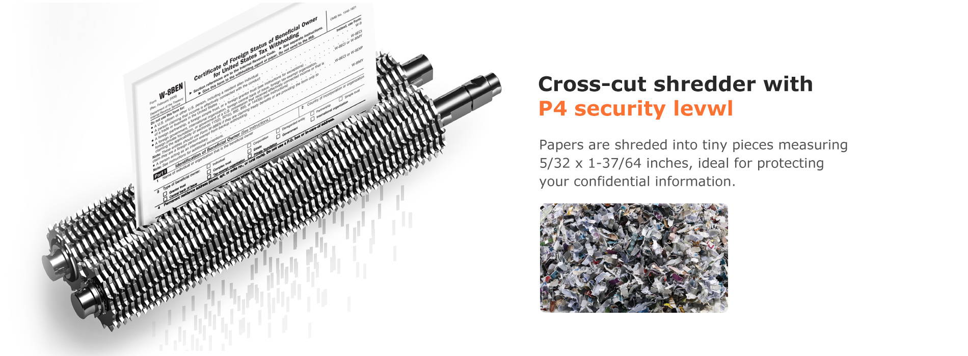Cross-cut shredder with P4 security level  Papers are shreded into tiny pieces measuring 5/32 x 1-37/64 inches, ideal for protecting your confidential information.