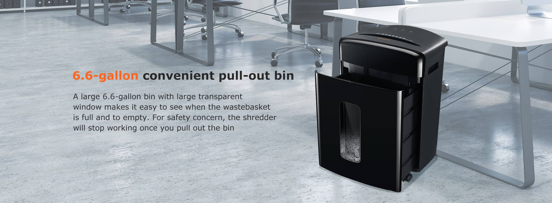 6.6-gallon convenient pull-out bin A large 6.6-gallon bin with large transparent window makes it easy to see when the wastebasket is full and to empty. For safety concern, the shredder will stop working once you pull out the bin