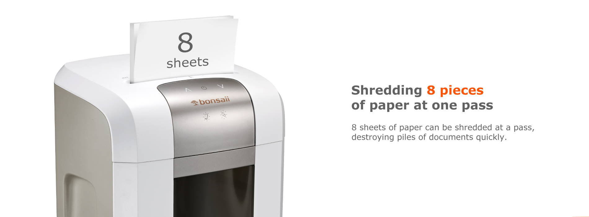 Shredding 8 pieces of paper at one pass 8 sheets of paper can be shredded at a pass, destroying piles of documents quickly.