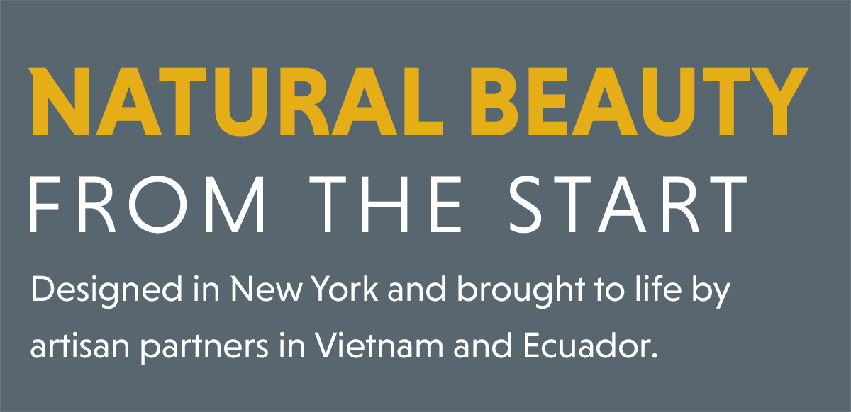 Natural Beauty From The Start: Designed in New York and brought to life by artisan partners in Vietnam and Ecuador.