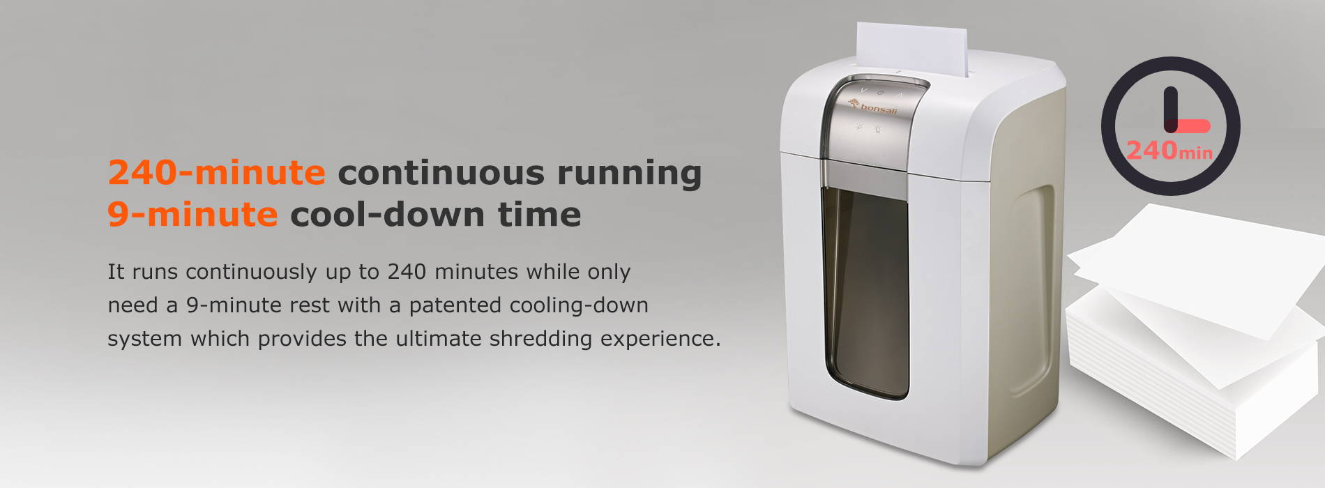 240-minute continuous running & 9-minute cool-down time  It runs continuously up to 240 minutes while only need a 9-minute rest with a patented cooling-down system which provides the ultimate shredding experience.
