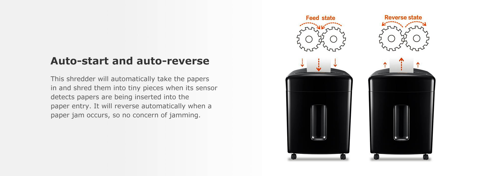 Auto-start and auto-reverse  This shredder will automatically take the papers in and shred them into tiny pieces when its sensor detects papers are being inserted into the paper entry. It will reverse automatically when a paper jam occurs, so no concern of jamming.