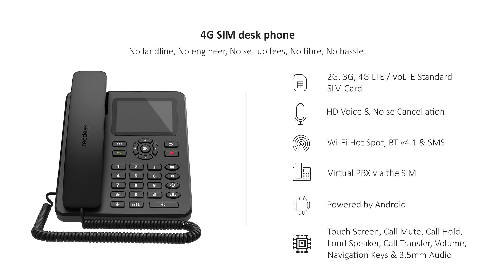 The Tecdesk Model 4 SIM Desk Phone powered by latest Android . It works using a single SIM card and a power cord meaning so no line rental, no wires, no cables, no sockets and no installation waiting times.