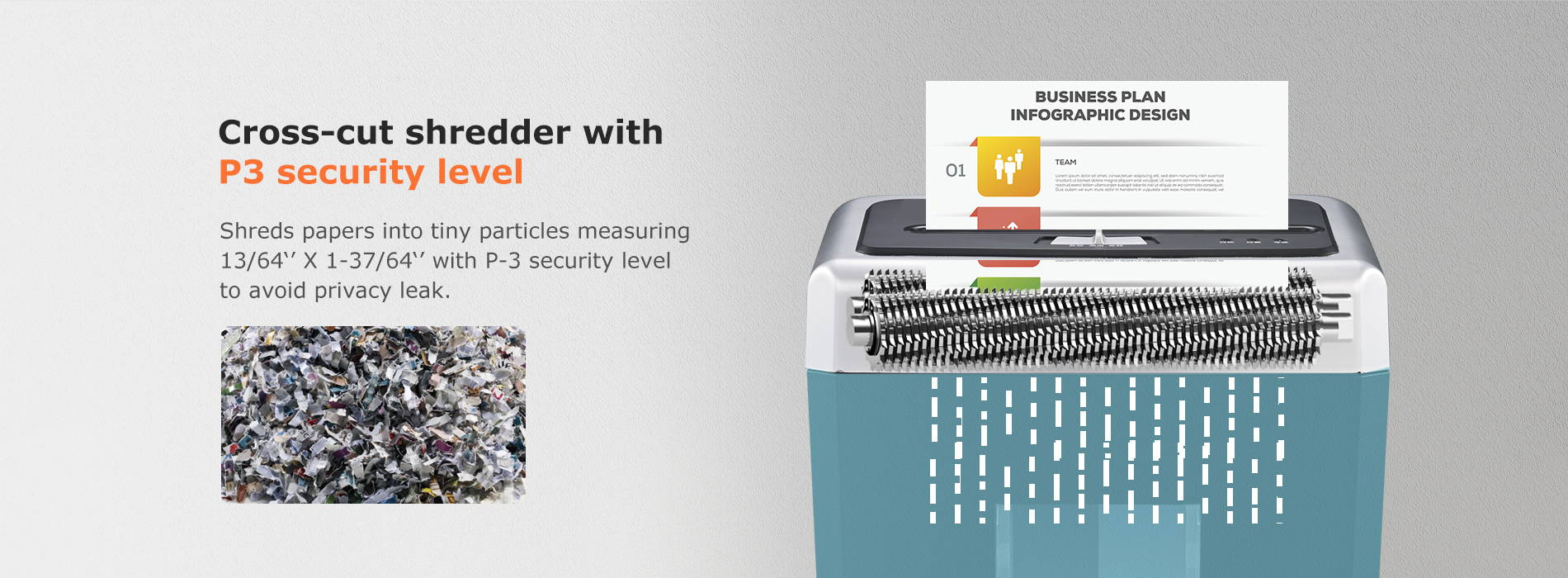 Cross-cut shredder with P3 security level  shreds papers into tiny particles measuring 13/64'' X 1-37/64'' with P-3 security level to avoid privacy leak.