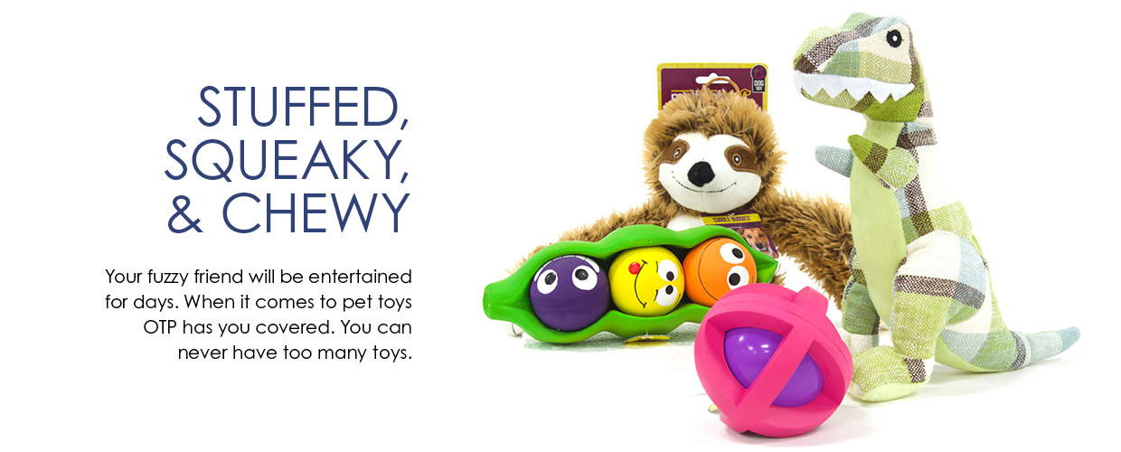 Stuffed, Squeaky, & Chewy. Your fuzzy friend will be entertained for days. When it comes to pet toys OTP has you covered. You can never have too many toys.