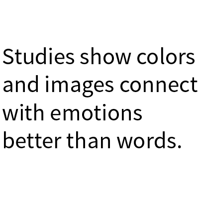 Studies show colors and images connect with emotions better than words.