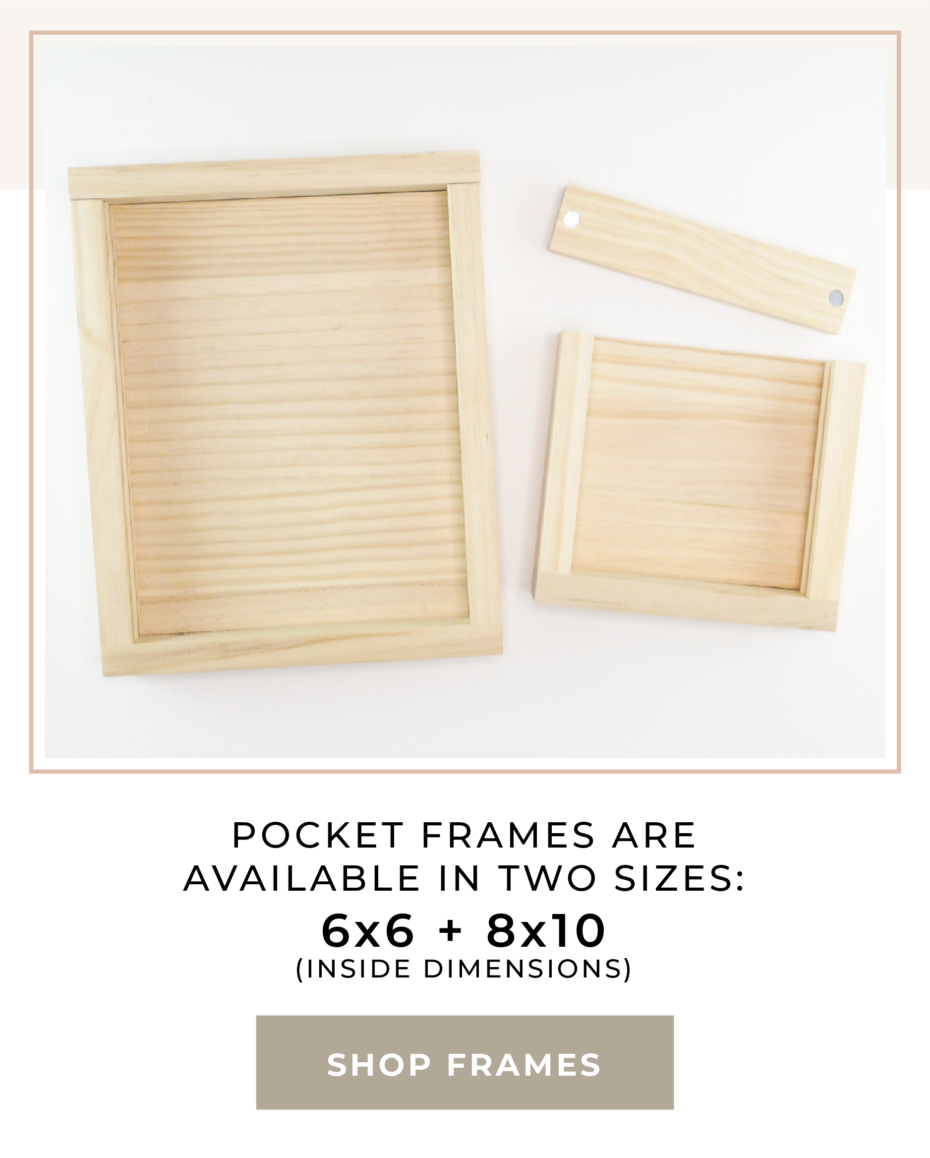 Pocket Frames are available in 2 sizes. 6x6 and 8x10. Click to Shop Frames